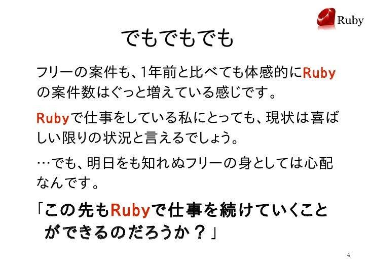 でもでもでも フリーの案件も、1年前と比べても体感的にRuby の案件数はぐっと増えている感じです。 Ruby で仕事をしている私にとっても、現状は喜ば しい限りの状況と言えるでしょう。 …でも、明日をも知れぬフリーの身としては心配 なんです。...