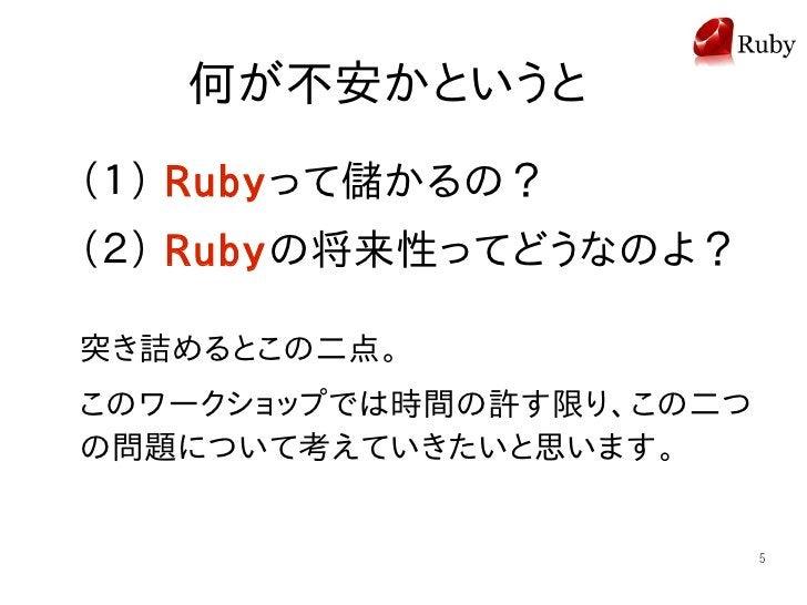 何が不安かというと (1) Rubyって儲かるの? (2) Rubyの将来性ってどうなのよ?  突き詰めるとこの二点。 このワークショップでは時間の許す限り、この二つ の問題について考えていきたいと思います。                  ...