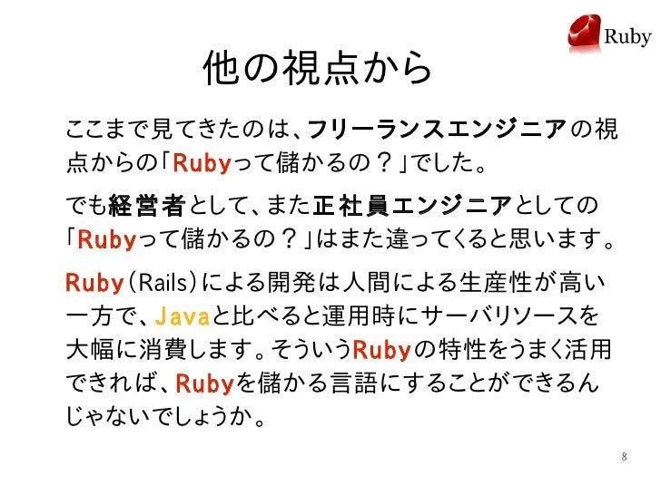 他の視点から ここまで見てきたのは、フリーランスエンジニアの視 点からの「Rubyって儲かるの?」でした。 でも経営者として、また正社員エンジニアとしての 「Rubyって儲かるの?」はまた違ってくると思います。 Ruby(Rails)による開発...