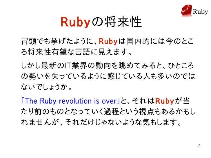 Rubyの将来性 冒頭でも挙げたように、Rubyは国内的には今のとこ ろ将来性有望な言語に見えます。 しかし最新のIT業界の動向を眺めてみると、ひところ の勢いを失っているように感じている人も多いのでは ないでしょうか。 「The Ruby r...