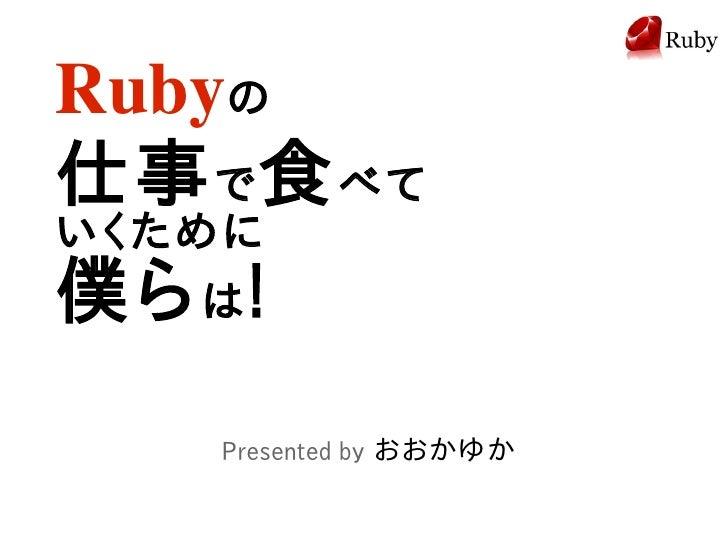 Rubyの 仕事 で 食 べて いくために 僕ら は !     Presented by おおかゆか