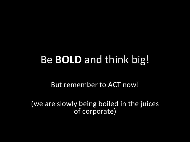 Be BOLD and think big!      But remember to ACT now!(we are slowly being boiled in the juices             of corporate)