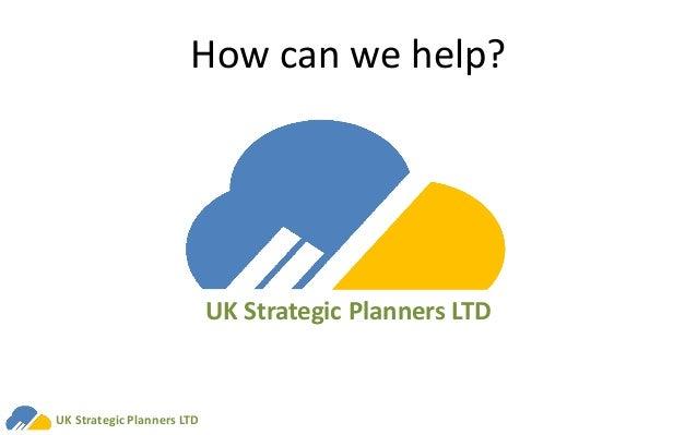 How can we help? UK Strategic Planners LTD UK Strategic Planners LTD
