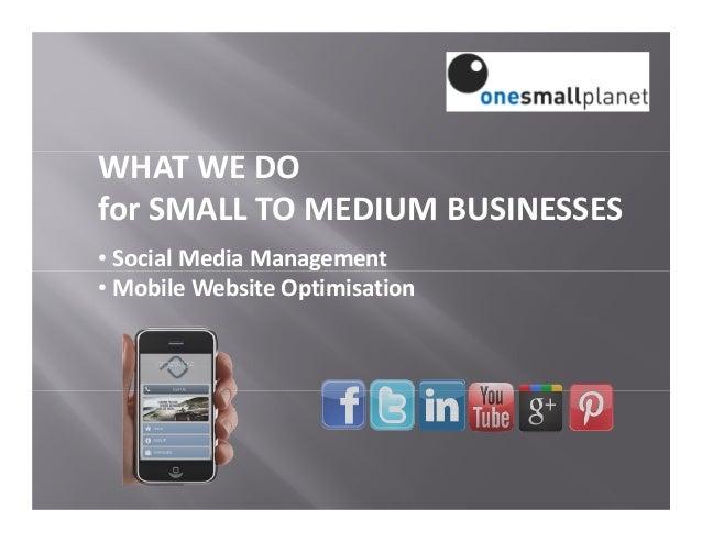 WHAT WE DO for SMALL TO MEDIUM BUSINESSES • Social Media Management • Mobile Website Optimisation