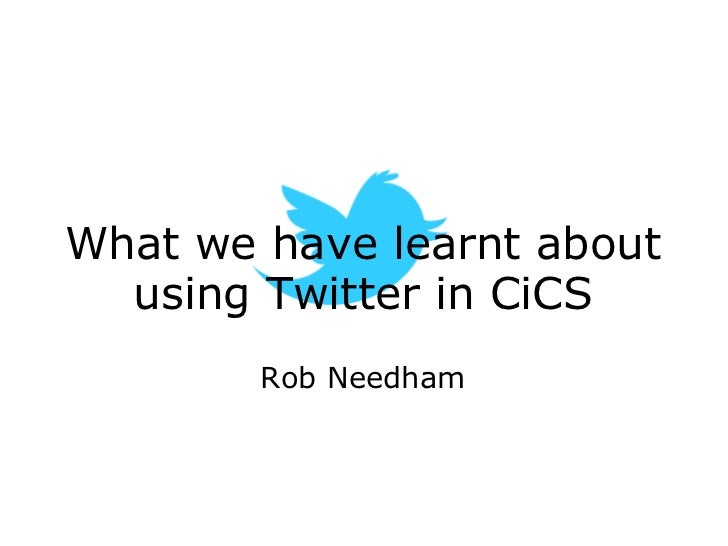 What we have learnt about using Twitter in CiCS Rob Needham