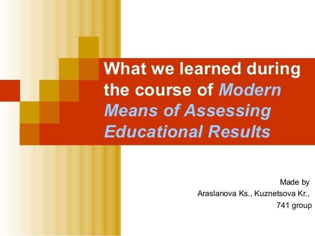What we learned duringthe course of ModernMeans of AssessingEducational Results                                Made by    ...