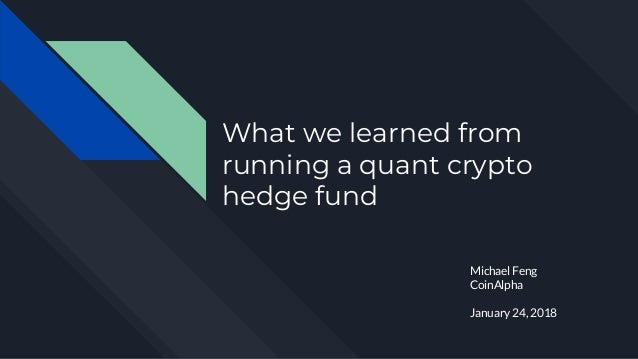 What we learned from running a quant crypto hedge fund Michael Feng CoinAlpha January 24, 2018