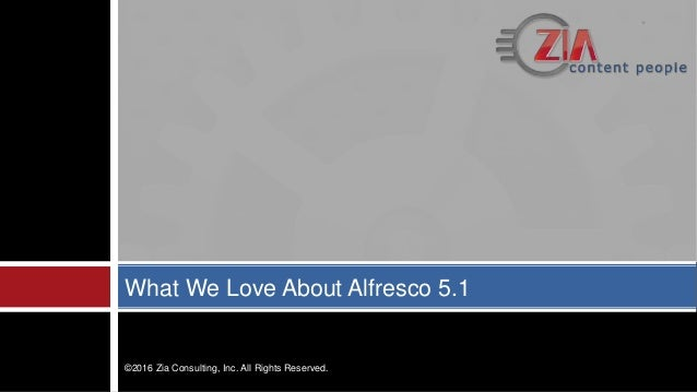What We Love About Alfresco 5.1 ©2016 Zia Consulting, Inc. All Rights Reserved.
