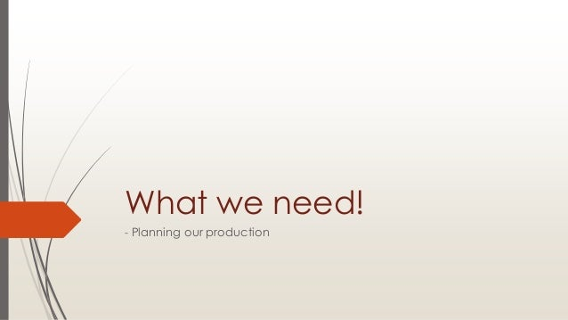What we need! - Planning our production