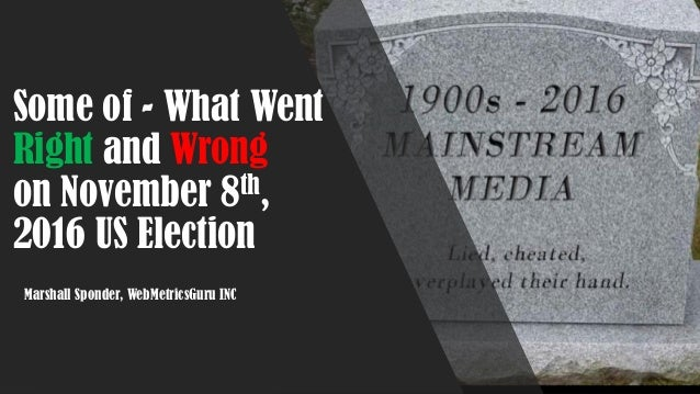 Some of - What Went Right and Wrong on November 8th, 2016 US Election Marshall Sponder, WebMetricsGuru INC