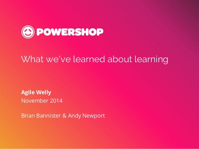 What we've learned about learning  Agile Welly  November 2014  Brian Bannister & Andy Newport