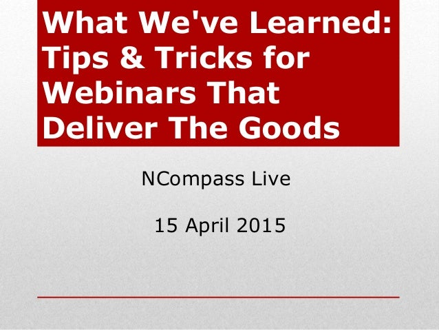 What We've Learned: Tips & Tricks for Webinars That Deliver The Goods NCompass Live 15 April 2015