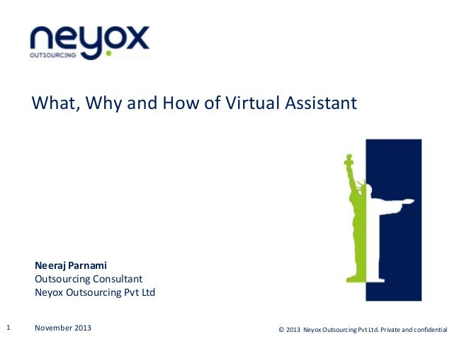 What, Why and How of Virtual Assistant  Neeraj Parnami Outsourcing Consultant Neyox Outsourcing Pvt Ltd 1  November 2013  ...