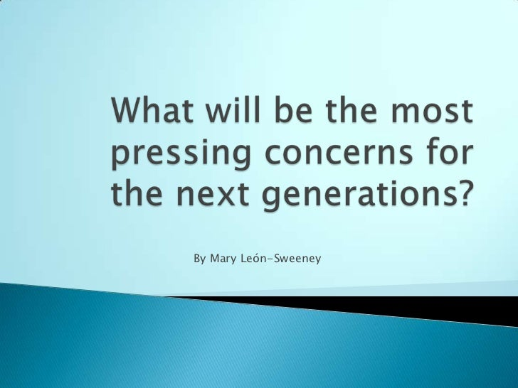 What will be the most pressing concerns for the next generations?<br />By Mary León-Sweeney<br />