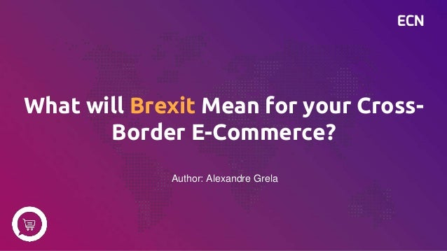 ECN What will Brexit Mean for your Cross- Border E-Commerce? Author: Alexandre Grela