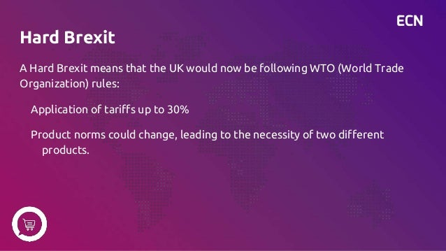 ECN Hard Brexit A Hard Brexit means that the UK would now be following WTO (World Trade Organization) rules: Application o...