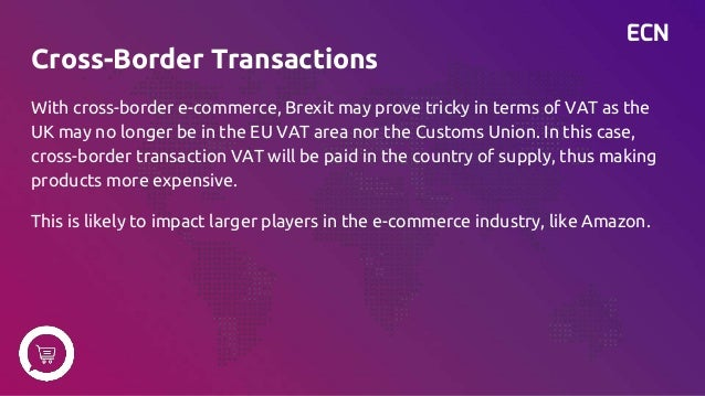 ECN Cross-Border Transactions With cross-border e-commerce, Brexit may prove tricky in terms of VAT as the UK may no longe...
