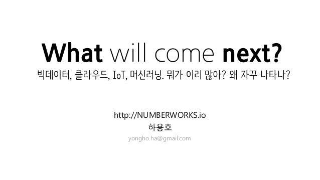 What will come next? http://NUMBERWORKS.io 하용호 yongho.ha@gmail.com 빅데이터, 클라우드, IoT, 머신러닝. 뭐가 이리 많아? 왜 자꾸 나타나?
