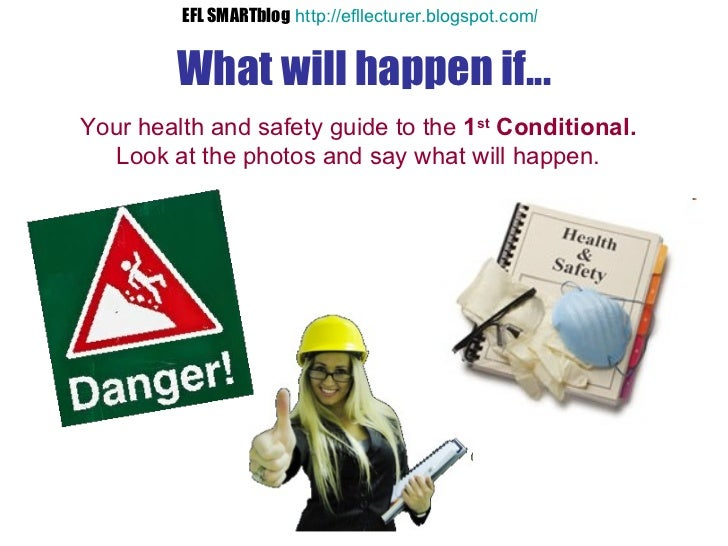 What will happen if... Your health and safety guide to the  1 st  Conditional. Look at the photos and say what will happen...
