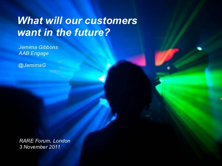 What will our customerswant in the future?Jemima GibbonsAAB Engage@JemimaGRARE Forum, London3 November 2011