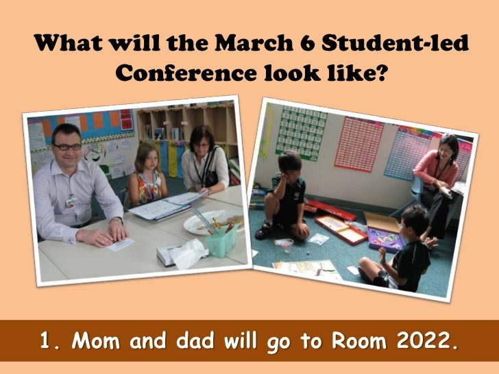 What will the March 6 Student-led     Conference look like?1. Mom and dad will go to Room 2022.