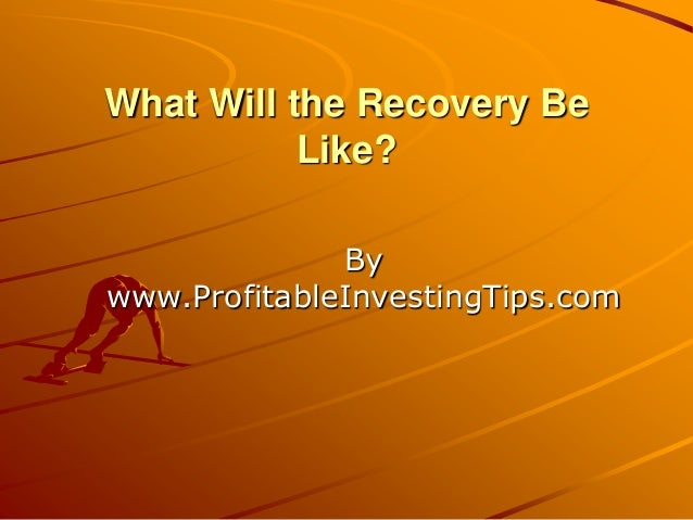 What Will the Recovery Be Like? By www.ProfitableInvestingTips.com