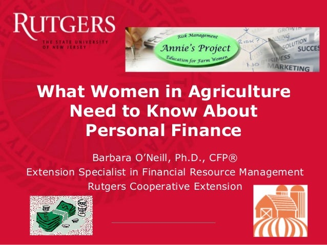 What Women in Agriculture Need to Know About Personal Finance Barbara O'Neill, Ph.D., CFP® Extension Specialist in Financi...