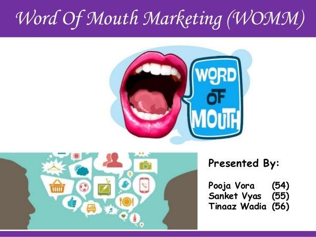 Word Of Mouth Marketing (WOMM)  Presented By: Pooja Vora (54) Sanket Vyas (55) Tinaaz Wadia (56)