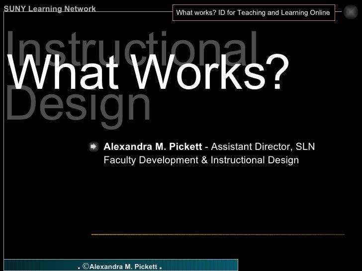 Instructional Design What Works? Alexandra M. Pickett  - Assistant Director, SLN Faculty Development & Instructional Design
