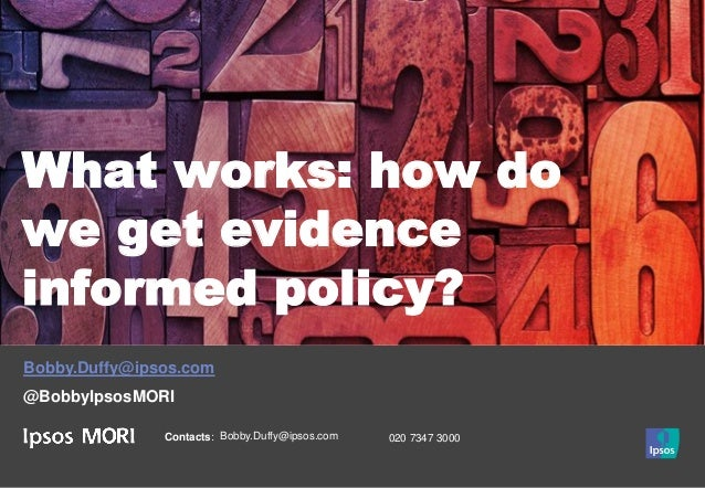Contacts: Bobby.Duffy@ipsos.com 020 7347 3000 What works: how do we get evidence informed policy? Bobby.Duffy@ipsos.com @B...