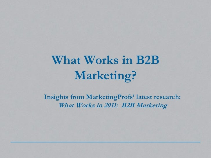 What Works in B2B Marketing?<br />Insights from MarketingProfs' latest research: <br />What Works in 2011:  B2B Marketing<...