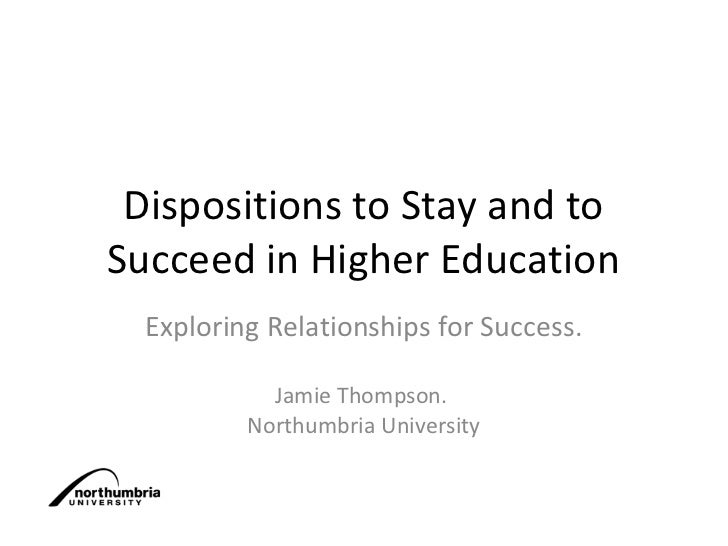 Dispositions to Stay and toSucceed in Higher Education  Exploring Relationships for Success.            Jamie Thompson.   ...