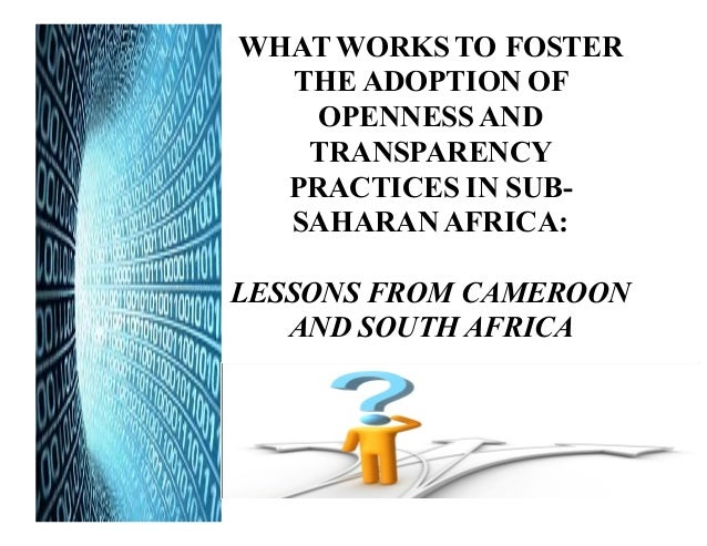 AFRICA WHAT WORKS TO FOSTER THE ADOPTION OF OPENNESS AND TRANSPARENCY PRACTICES IN SUB- SAHARAN AFRICA: LESSONS FROM CAMER...