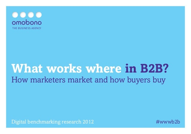 THE BUSINESS AGENCYWhat works where in B2B?How marketers market and how buyers buyDigital benchmarking research 2012   #ww...
