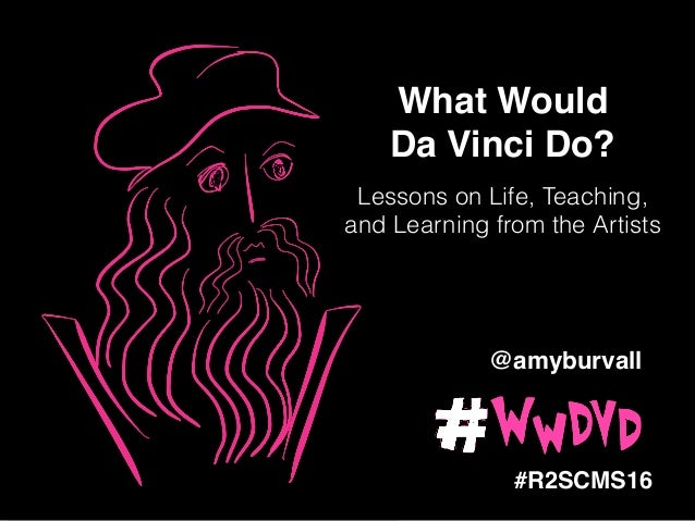 ! What Would ! Da Vinci Do?! #R2SCMS16 Lessons on Life, Teaching, and Learning from the Artists @amyburvall