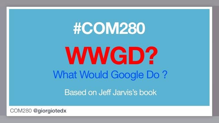 #COM280                  WWGD?              What Would Google Do ?                  Based on Jeff Jarvis's bookCOM280 @gio...