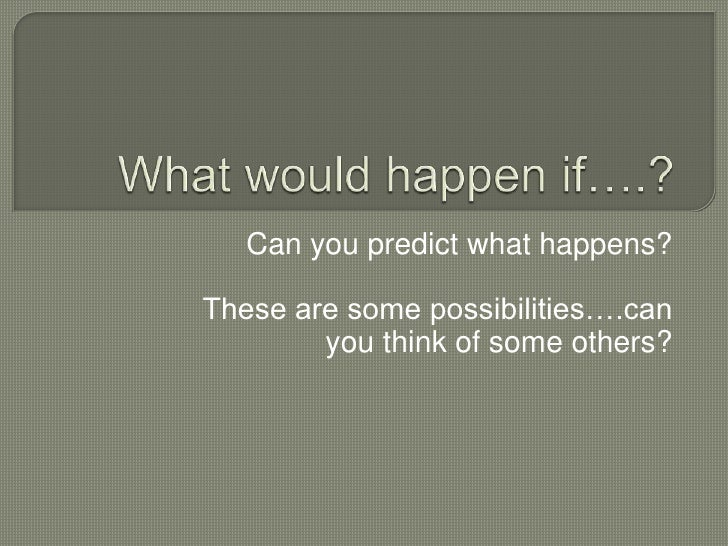 What would happen if….?<br />Can you predict what happens?<br />These are some possibilities….can you think of some others...