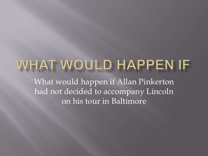 What Would Happen If<br />What would happen if Allan Pinkerton had not decided to accompany Lincoln on his tour in Baltimo...