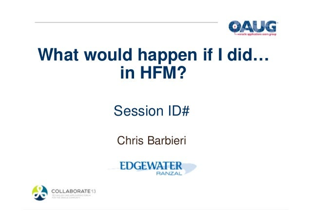 What would happen if I did… in HFM? Session ID# Chris Barbieri
