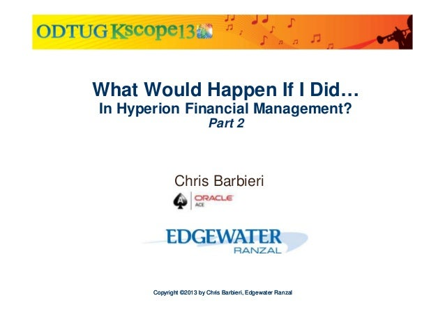 What Would Happen If I Did… In Hyperion Financial Management? Part 2  Chris Barbieri  Copyright ©2013 by Chris Barbieri, E...