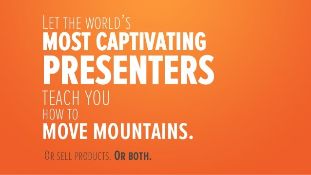 Let the world'smost captivatingpresentersteach youhow tomove mountains.    Or sell products. Or both.