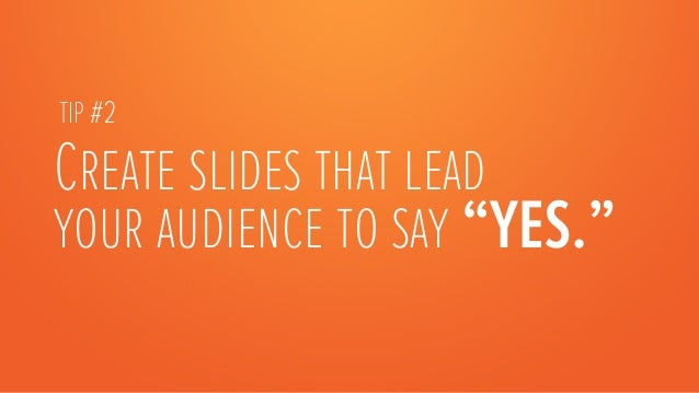 """TIP #2Create slides that leadyour audience to say """"YES."""""""