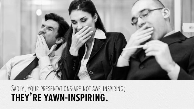Sadly, your presentations are not awe-inspiring;they're yawn-inspiring.