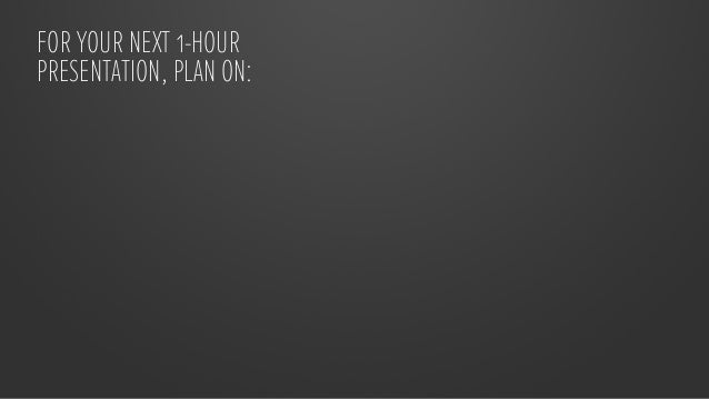 FOR YOUR NEXT 1-HOURPRESENTATION, PLAN ON:    30 HOURS crafting the story                             30 HOURS            ...