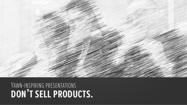 Yawn-inspiring presentationsdon't sell products.