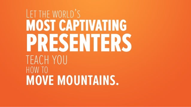 Let the world'smost captivatingpresentersteach youhow tomove mountains.