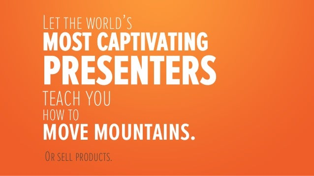 Let the world'smost captivatingpresentersteach youhow tomove mountains.    Or sell products.
