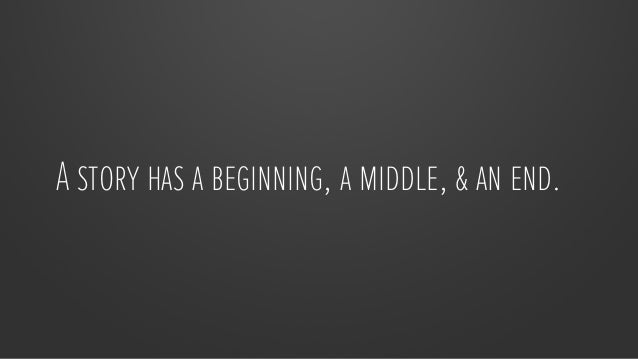 A story has a beginning, a middle, & an end.
