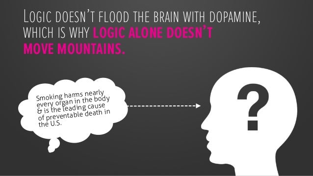 Logic doesn't flood the brain with dopamine, which is why logic alone doesn't move mountains.  Smoking harms nearly every ...