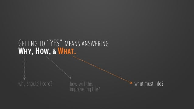 """Getting to """"YES"""" means answering Why, How, & What. why should I care?  how will this improve my life?  what must I do?"""